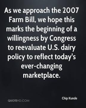 Chip Kunde - As we approach the 2007 Farm Bill, we hope this marks the beginning of a willingness by Congress to reevaluate U.S. dairy policy to reflect today's ever-changing marketplace.