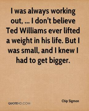 I was always working out, ... I don't believe Ted Williams ever lifted a weight in his life. But I was small, and I knew I had to get bigger.