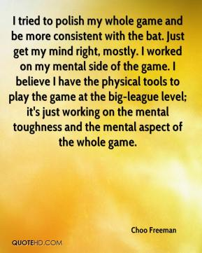 Choo Freeman - I tried to polish my whole game and be more consistent with the bat. Just get my mind right, mostly. I worked on my mental side of the game. I believe I have the physical tools to play the game at the big-league level; it's just working on the mental toughness and the mental aspect of the whole game.