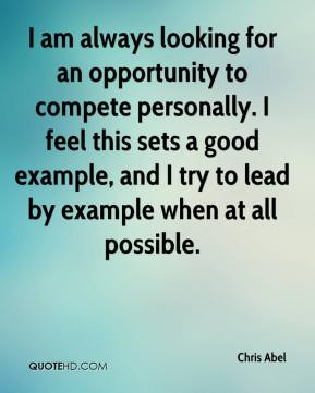 Chris Abel - I am always looking for an opportunity to compete personally. I feel this sets a good example, and I try to lead by example when at all possible.