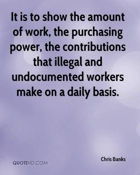 Chris Banks - It is to show the amount of work, the purchasing power, the contributions that illegal and undocumented workers make on a daily basis.