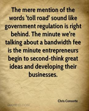 The mere mention of the words 'toll road' sound like government regulation is right behind. The minute we're talking about a bandwidth fee is the minute entrepreneurs begin to second-think great ideas and developing their businesses.