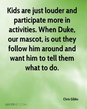 Chris Gibbs - Kids are just louder and participate more in activities. When Duke, our mascot, is out they follow him around and want him to tell them what to do.