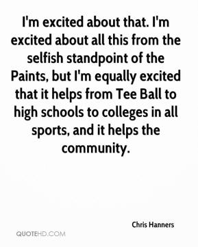 Chris Hanners - I'm excited about that. I'm excited about all this from the selfish standpoint of the Paints, but I'm equally excited that it helps from Tee Ball to high schools to colleges in all sports, and it helps the community.
