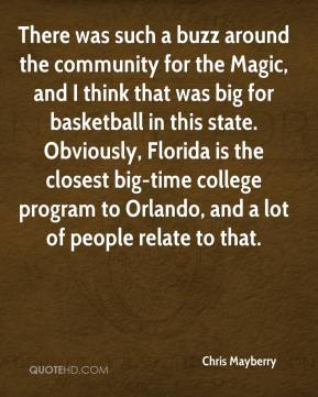 Chris Mayberry - There was such a buzz around the community for the Magic, and I think that was big for basketball in this state. Obviously, Florida is the closest big-time college program to Orlando, and a lot of people relate to that.