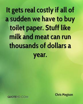 Chris Megison - It gets real costly if all of a sudden we have to buy toilet paper. Stuff like milk and meat can run thousands of dollars a year.