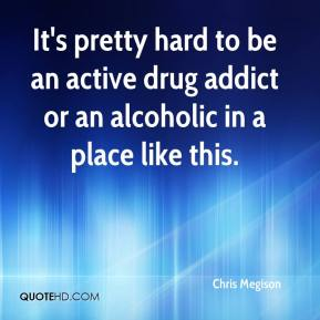 Chris Megison - It's pretty hard to be an active drug addict or an alcoholic in a place like this.