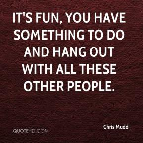Chris Mudd - It's fun, you have something to do and hang out with all these other people.