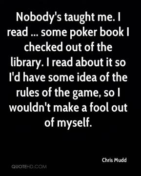 Chris Mudd - Nobody's taught me. I read ... some poker book I checked out of the library. I read about it so I'd have some idea of the rules of the game, so I wouldn't make a fool out of myself.