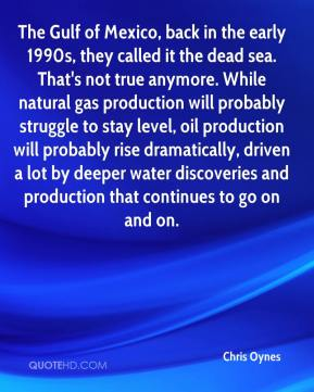 Chris Oynes - The Gulf of Mexico, back in the early 1990s, they called it the dead sea. That's not true anymore. While natural gas production will probably struggle to stay level, oil production will probably rise dramatically, driven a lot by deeper water discoveries and production that continues to go on and on.