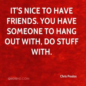 Chris Poulos - It's nice to have friends. You have someone to hang out with, do stuff with.