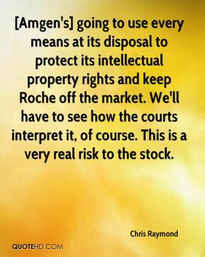 Chris Raymond - [Amgen's] going to use every means at its disposal to protect its intellectual property rights and keep Roche off the market. We'll have to see how the courts interpret it, of course. This is a very real risk to the stock.