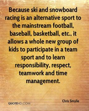 Chris Smylie - Because ski and snowboard racing is an alternative sport to the mainstream football, baseball, basketball, etc., it allows a whole new group of kids to participate in a team sport and to learn responsibility, respect, teamwork and time management.