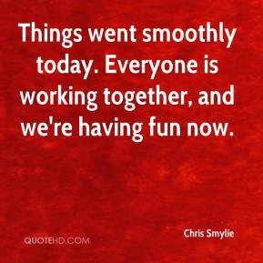 Chris Smylie - Things went smoothly today. Everyone is working together, and we're having fun now.