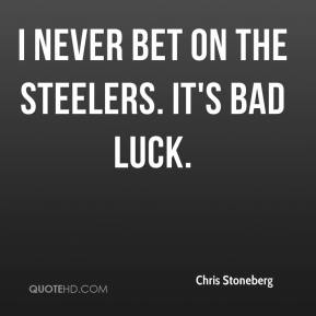 Chris Stoneberg - I never bet on the Steelers. It's bad luck.
