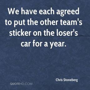 Chris Stoneberg - We have each agreed to put the other team's sticker on the loser's car for a year.