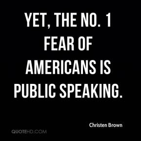 Christen Brown - Yet, the No. 1 fear of Americans is public speaking.