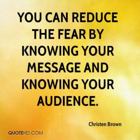 Christen Brown - You can reduce the fear by knowing your message and knowing your audience.
