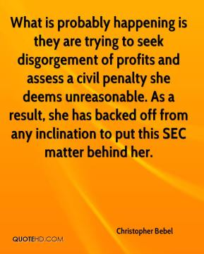 Christopher Bebel - What is probably happening is they are trying to seek disgorgement of profits and assess a civil penalty she deems unreasonable. As a result, she has backed off from any inclination to put this SEC matter behind her.