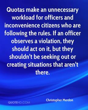 Quotas make an unnecessary workload for officers and inconvenience citizens who are following the rules. If an officer observes a violation, they should act on it, but they shouldn't be seeking out or creating situations that aren't there.