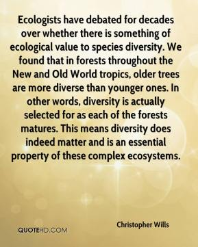 Christopher Wills - Ecologists have debated for decades over whether there is something of ecological value to species diversity. We found that in forests throughout the New and Old World tropics, older trees are more diverse than younger ones. In other words, diversity is actually selected for as each of the forests matures. This means diversity does indeed matter and is an essential property of these complex ecosystems.
