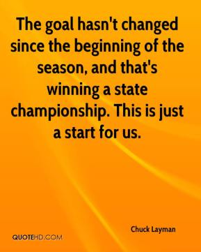 Chuck Layman - The goal hasn't changed since the beginning of the season, and that's winning a state championship. This is just a start for us.