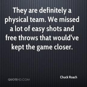 Chuck Roach - They are definitely a physical team. We missed a lot of easy shots and free throws that would've kept the game closer.