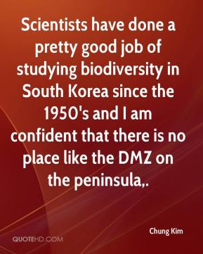 Chung Kim - Scientists have done a pretty good job of studying biodiversity in South Korea since the 1950's and I am confident that there is no place like the DMZ on the peninsula.
