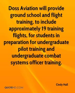 Cindy Hall - Doss Aviation will provide ground school and flight training, to include approximately 19 training flights, for students in preparation for undergraduate pilot training and undergraduate combat systems officer training.
