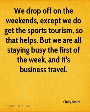 Cindy Smith - We drop off on the weekends, except we do get the sports tourism, so that helps. But we are all staying busy the first of the week, and it's business travel.