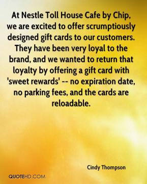 Cindy Thompson - At Nestle Toll House Cafe by Chip, we are excited to offer scrumptiously designed gift cards to our customers. They have been very loyal to the brand, and we wanted to return that loyalty by offering a gift card with 'sweet rewards' -- no expiration date, no parking fees, and the cards are reloadable.