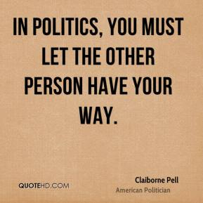Claiborne Pell - In politics, you must let the other person have your way.