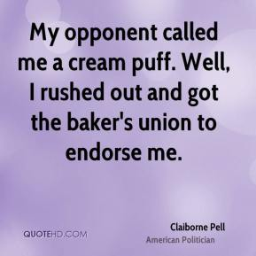 Claiborne Pell - My opponent called me a cream puff. Well, I rushed out and got the baker's union to endorse me.