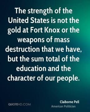 Claiborne Pell - The strength of the United States is not the gold at Fort Knox or the weapons of mass destruction that we have, but the sum total of the education and the character of our people.