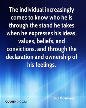 Clark Moustakas - The individual increasingly comes to know who he is through the stand he takes when he expresses his ideas, values, beliefs, and convictions, and through the declaration and ownership of his feelings.