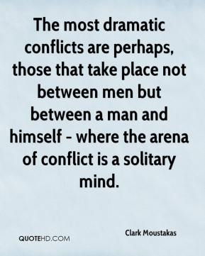 Clark Moustakas - The most dramatic conflicts are perhaps, those that take place not between men but between a man and himself - where the arena of conflict is a solitary mind.