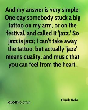 Claude Nobs - And my answer is very simple. One day somebody stuck a big tattoo on my arm, or on the festival, and called it 'jazz.' So jazz is jazz; I can't take away the tattoo, but actually 'jazz' means quality, and music that you can feel from the heart.