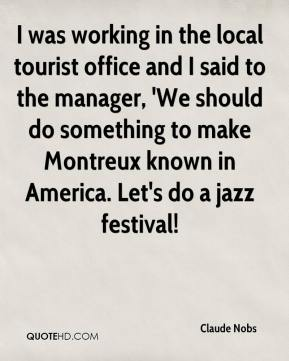 Claude Nobs - I was working in the local tourist office and I said to the manager, 'We should do something to make Montreux known in America. Let's do a jazz festival!