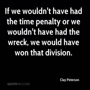 Clay Peterson - If we wouldn't have had the time penalty or we wouldn't have had the wreck, we would have won that division.