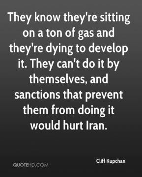 Cliff Kupchan - They know they're sitting on a ton of gas and they're dying to develop it. They can't do it by themselves, and sanctions that prevent them from doing it would hurt Iran.