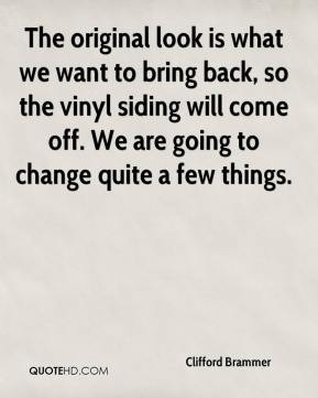 Clifford Brammer - The original look is what we want to bring back, so the vinyl siding will come off. We are going to change quite a few things.