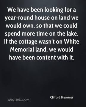 Clifford Brammer - We have been looking for a year-round house on land we would own, so that we could spend more time on the lake. If the cottage wasn't on White Memorial land, we would have been content with it.