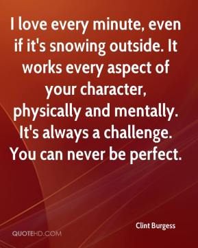 Clint Burgess - I love every minute, even if it's snowing outside. It works every aspect of your character, physically and mentally. It's always a challenge. You can never be perfect.
