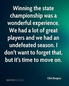 Clint Burgess - Winning the state championship was a wonderful experience. We had a lot of great players and we had an undefeated season. I don't want to forget that, but it's time to move on.