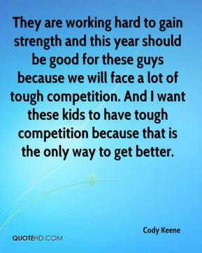 Cody Keene - They are working hard to gain strength and this year should be good for these guys because we will face a lot of tough competition. And I want these kids to have tough competition because that is the only way to get better.