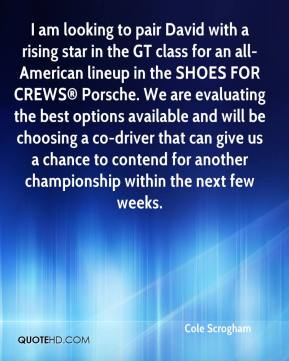 Cole Scrogham - I am looking to pair David with a rising star in the GT class for an all-American lineup in the SHOES FOR CREWS® Porsche. We are evaluating the best options available and will be choosing a co-driver that can give us a chance to contend for another championship within the next few weeks.