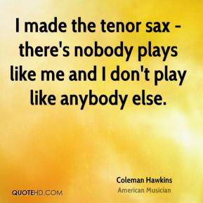 Coleman Hawkins - I made the tenor sax - there's nobody plays like me and I don't play like anybody else.