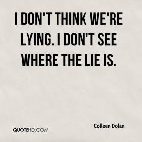 Colleen Dolan - I don't think we're lying. I don't see where the lie is.
