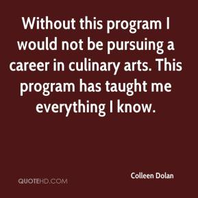 Colleen Dolan - Without this program I would not be pursuing a career in culinary arts. This program has taught me everything I know.