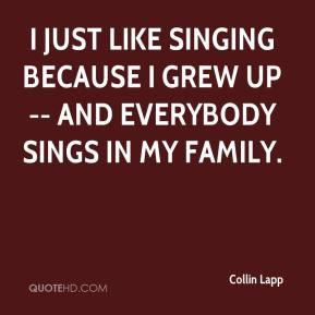 Collin Lapp - I just like singing because I grew up -- and everybody sings in my family.